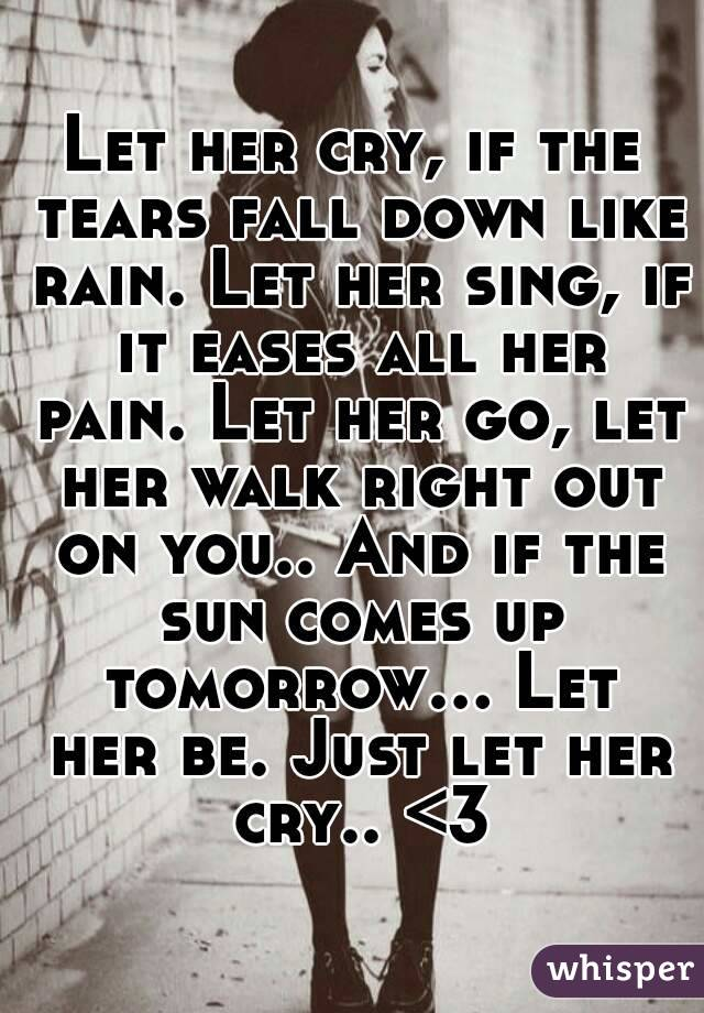 Let her cry, if the tears fall down like rain. Let her sing, if it eases all her pain. Let her go, let her walk right out on you.. And if the sun comes up tomorrow... Let her be. Just let her cry.. <3
