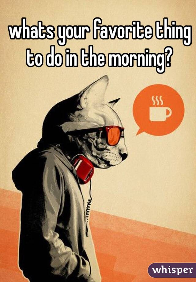 whats your favorite thing to do in the morning?