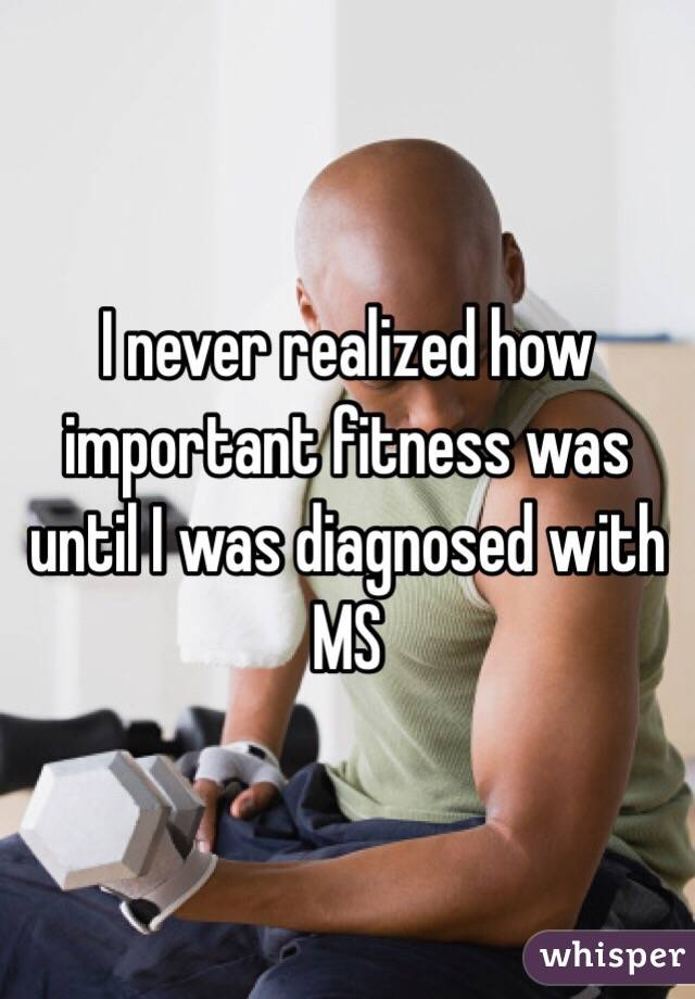 I never realized how important fitness was until I was diagnosed with MS
