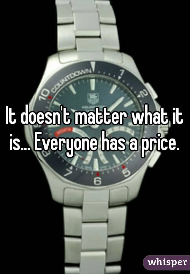 It doesn't matter what it is... Everyone has a price.