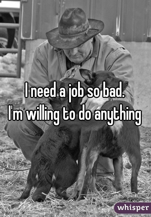I need a job so bad.  I'm willing to do anything
