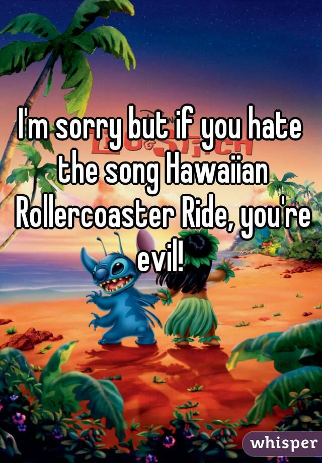 I'm sorry but if you hate the song Hawaiian Rollercoaster Ride, you're evil!