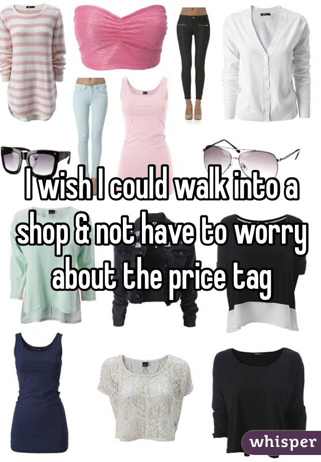 I wish I could walk into a shop & not have to worry about the price tag