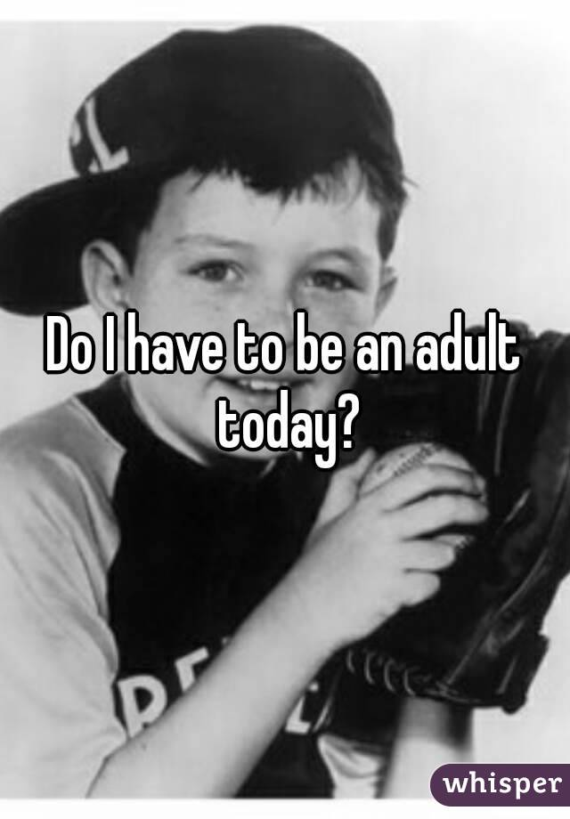 Do I have to be an adult today?