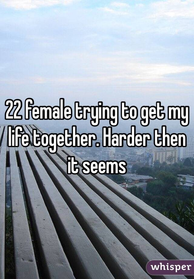 22 female trying to get my life together. Harder then it seems