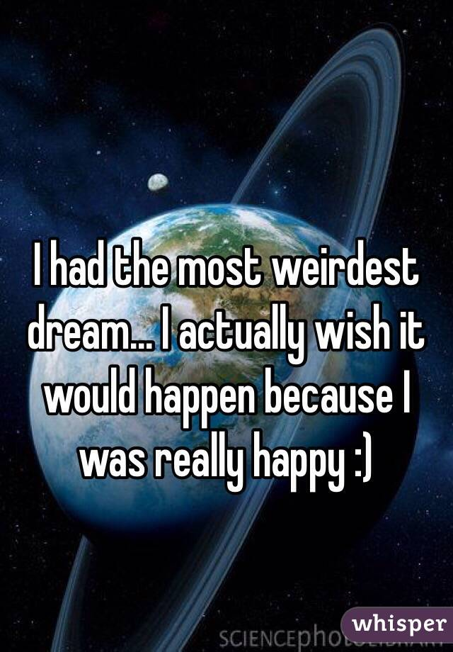 I had the most weirdest dream... I actually wish it would happen because I was really happy :)