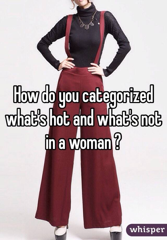 How do you categorized what's hot and what's not in a woman ?
