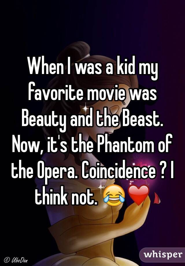 When I was a kid my favorite movie was Beauty and the Beast. Now, it's the Phantom of the Opera. Coincidence ? I think not. 😂❤️