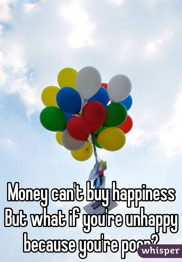 Money can't buy happiness But what if you're unhappy because you're poor?