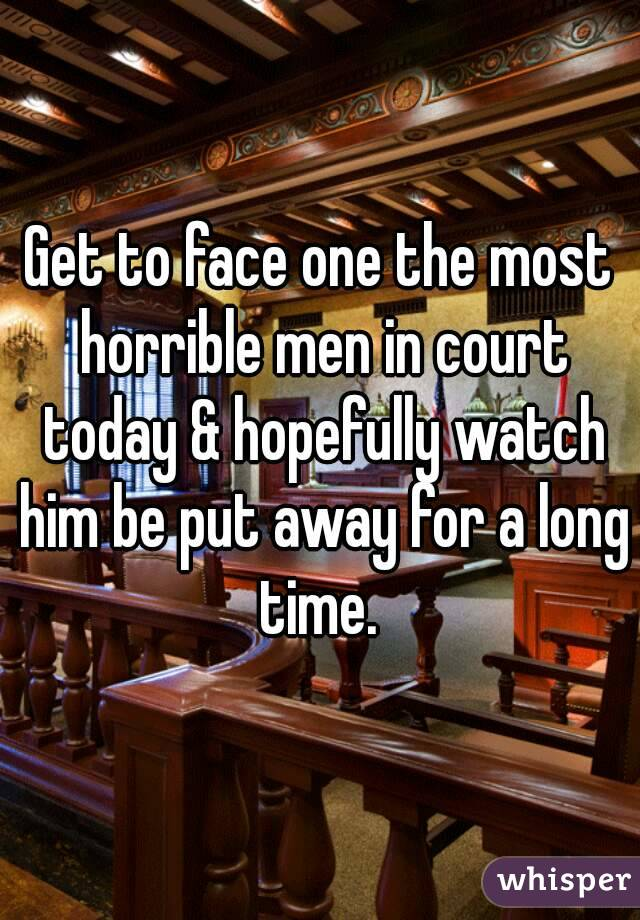 Get to face one the most horrible men in court today & hopefully watch him be put away for a long time.