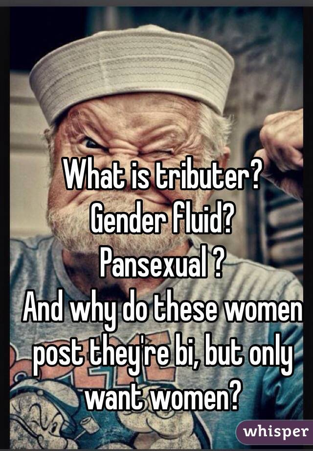 What is tributer? Gender fluid? Pansexual ? And why do these women post they're bi, but only want women?