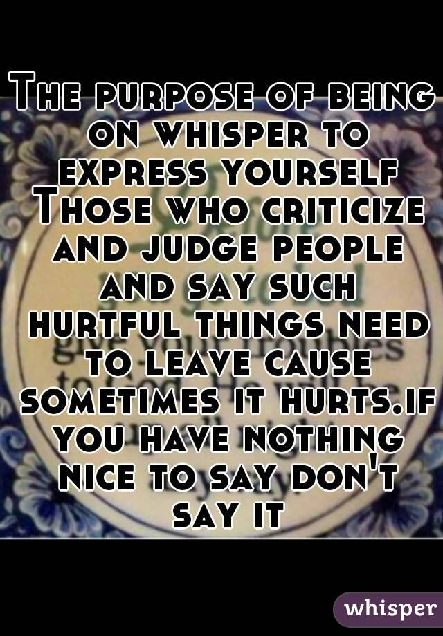 The purpose of being on whisper to express yourself Those who criticize and judge people and say such hurtful things need to leave cause sometimes it hurts.if you have nothing nice to say don't say it