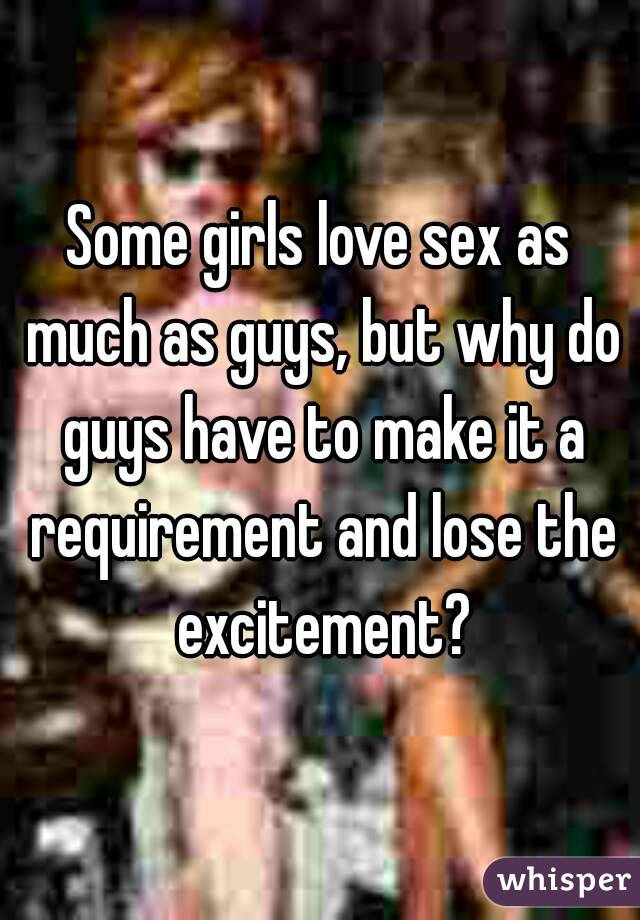 Some girls love sex as much as guys, but why do guys have to make it a requirement and lose the excitement?