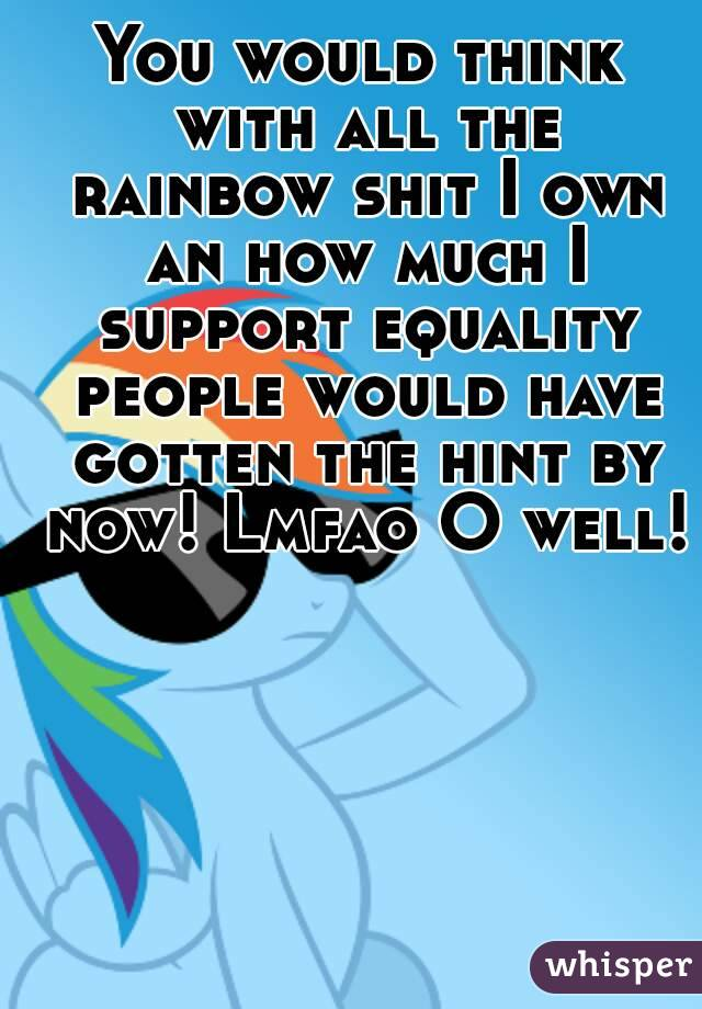 You would think with all the rainbow shit I own an how much I support equality people would have gotten the hint by now! Lmfao O well!