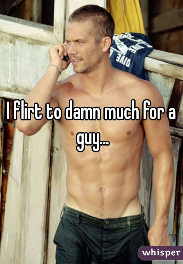 I flirt to damn much for a guy...
