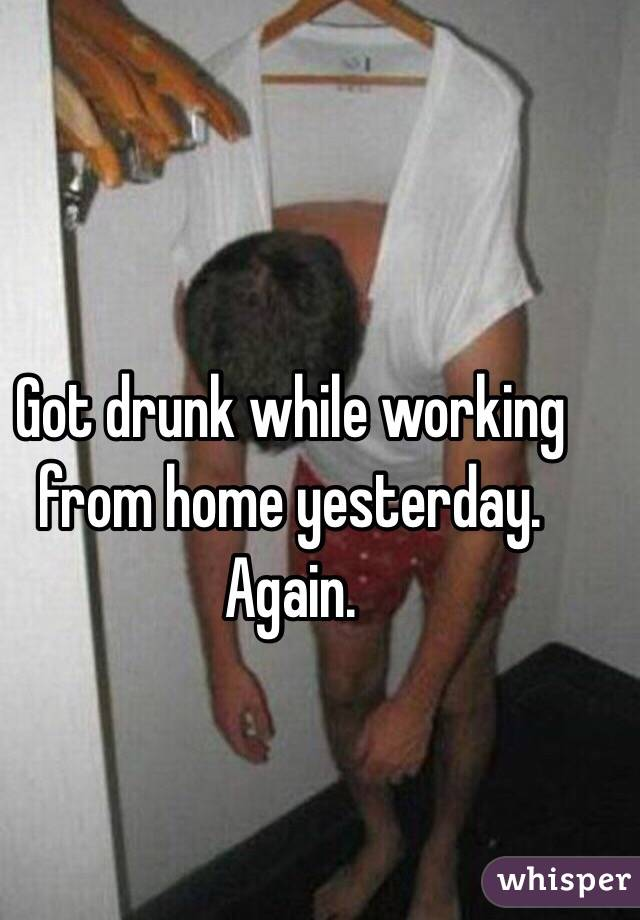 Got drunk while working from home yesterday. Again.
