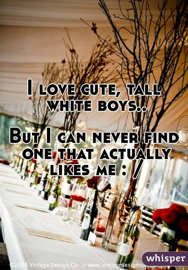 I love cute, tall white boys..  But I can never find one that actually likes me : /