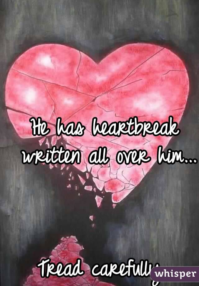 He has heartbreak written all over him...    Tread carefully