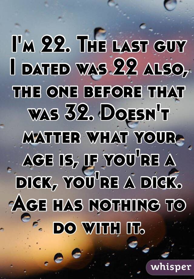 I'm 22. The last guy I dated was 22 also, the one before that was 32. Doesn't matter what your age is, if you're a dick, you're a dick. Age has nothing to do with it.
