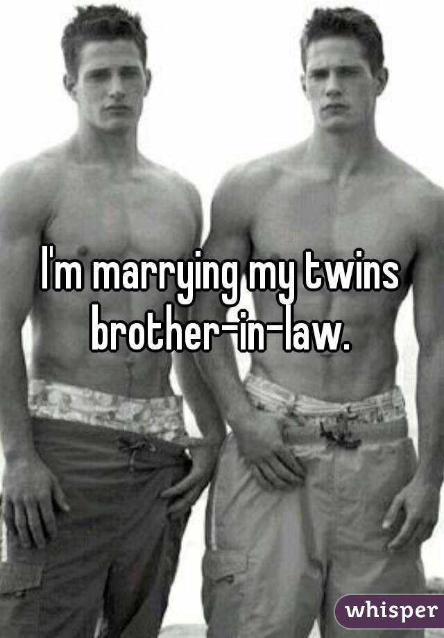 I'm marrying my twins brother-in-law.