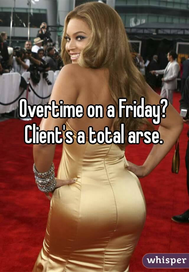 Overtime on a Friday? Client's a total arse.
