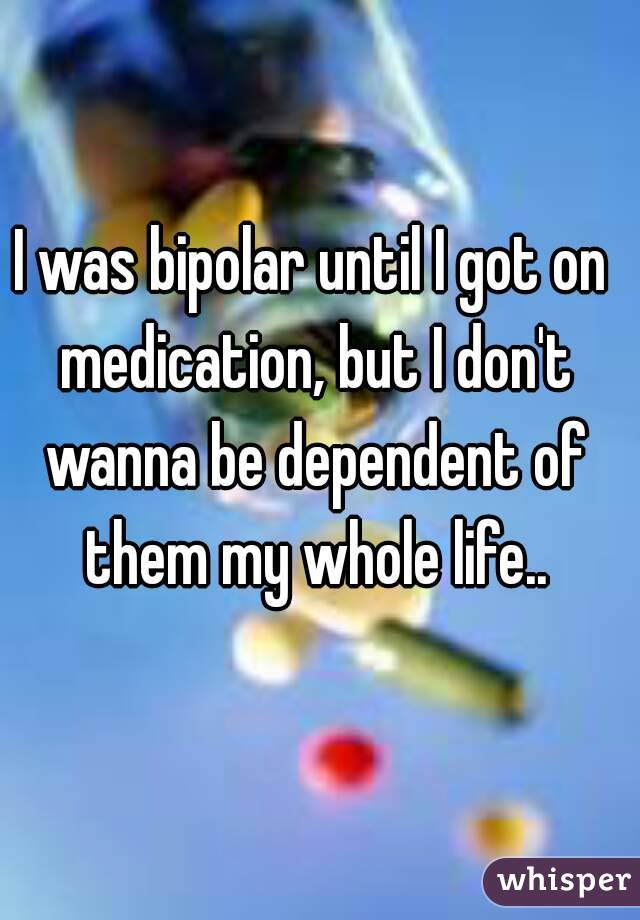 I was bipolar until I got on medication, but I don't wanna be dependent of them my whole life..