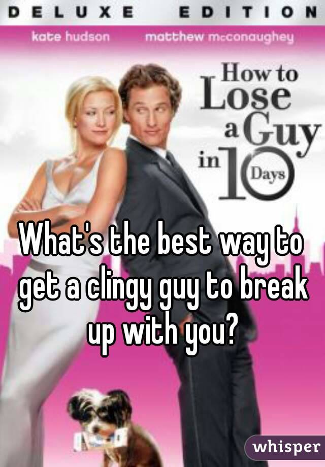 What's the best way to get a clingy guy to break up with you?