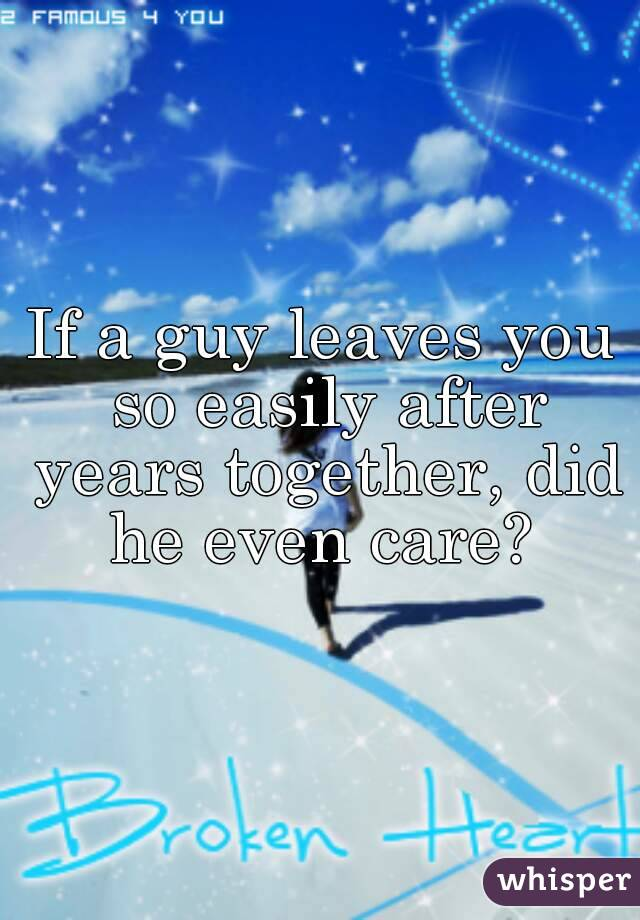 If a guy leaves you so easily after years together, did he even care?