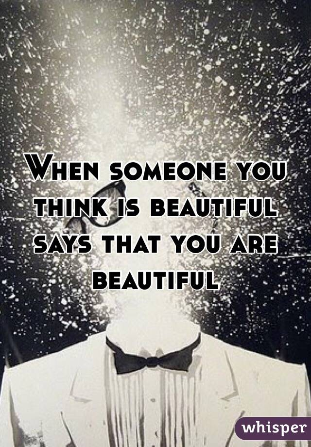 When someone you think is beautiful says that you are beautiful