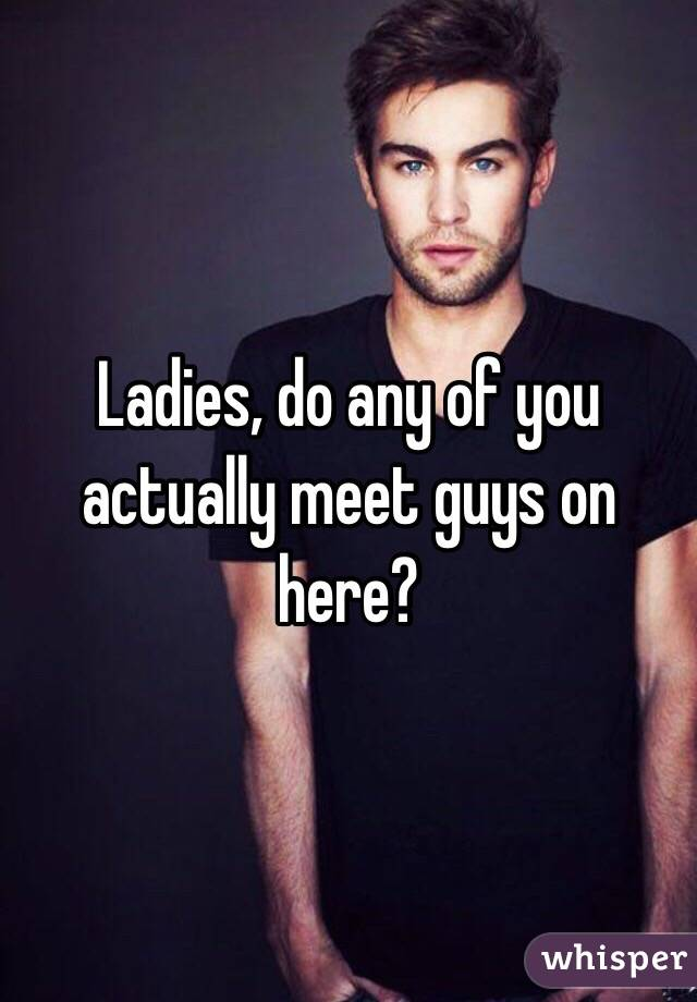 Ladies, do any of you actually meet guys on here?