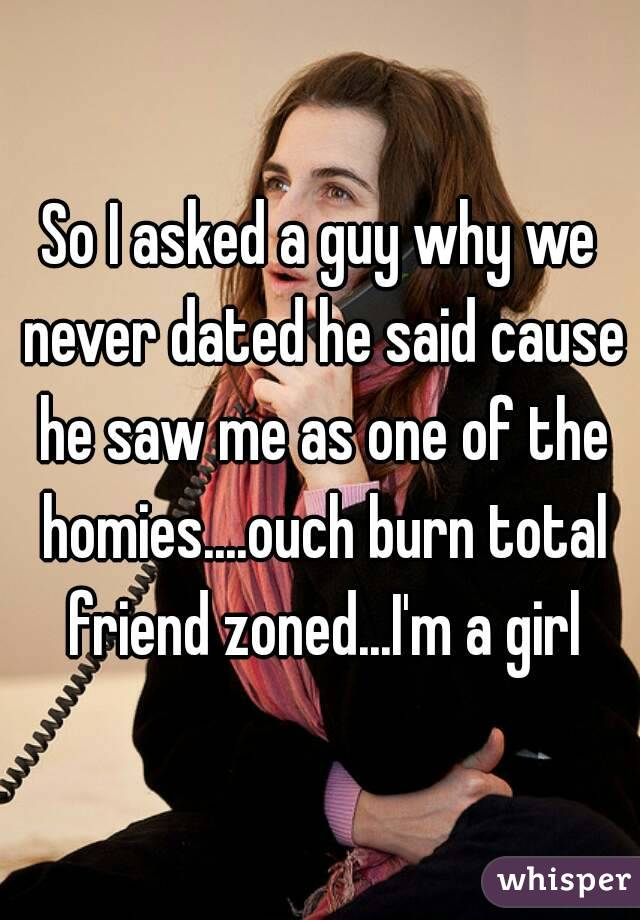 So I asked a guy why we never dated he said cause he saw me as one of the homies....ouch burn total friend zoned...I'm a girl