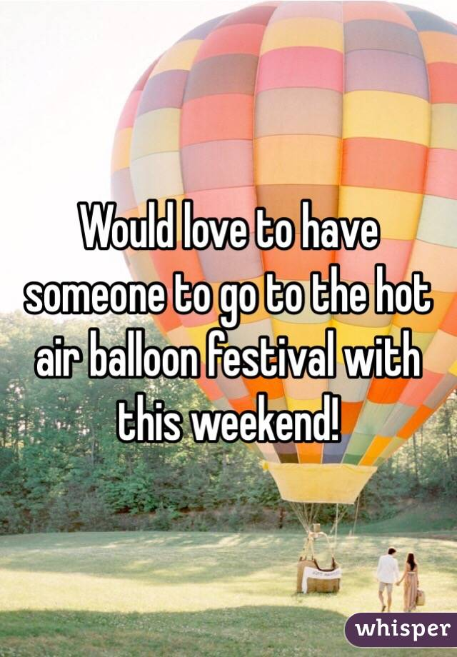 Would love to have someone to go to the hot air balloon festival with this weekend!