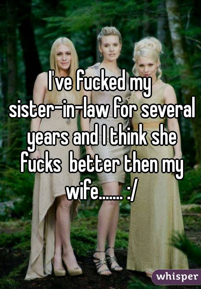 I've fucked my sister-in-law for several years and I think she fucks  better then my wife....... :/