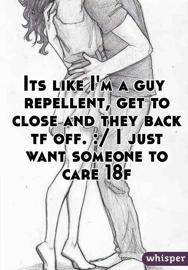 Its like I'm a guy repellent, get to close and they back tf off. :/ I just want someone to care 18f