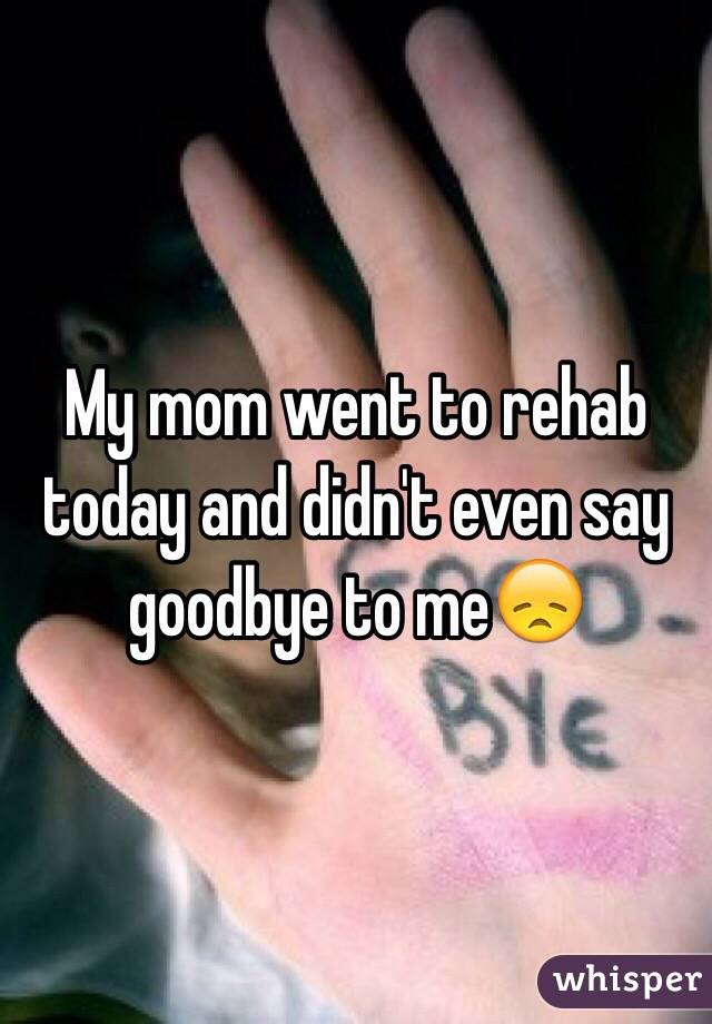 My mom went to rehab today and didn't even say goodbye to me😞