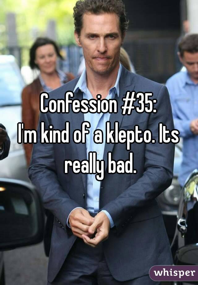 Confession #35: I'm kind of a klepto. Its really bad.
