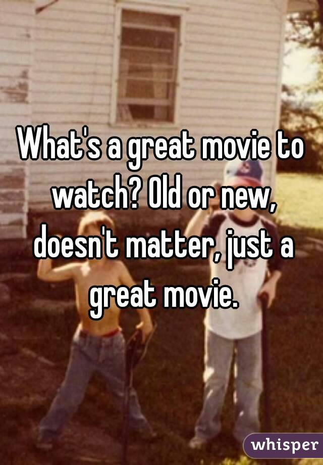 What's a great movie to watch? Old or new, doesn't matter, just a great movie.