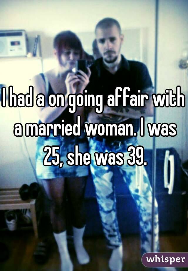 I had a on going affair with a married woman. I was 25, she was 39.