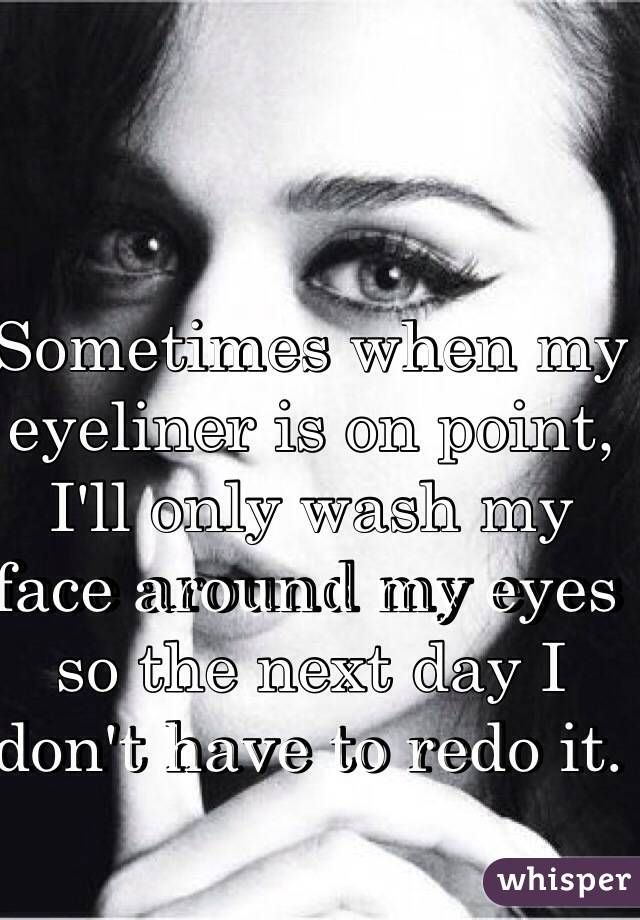 Sometimes when my eyeliner is on point, I'll only wash my face around my eyes so the next day I don't have to redo it.