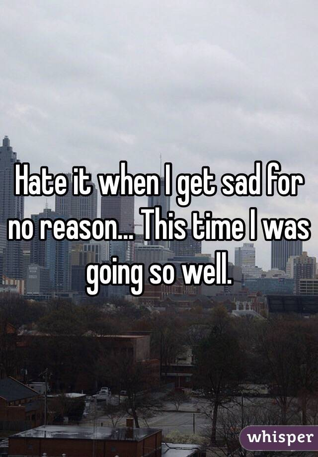 Hate it when I get sad for no reason... This time I was going so well.