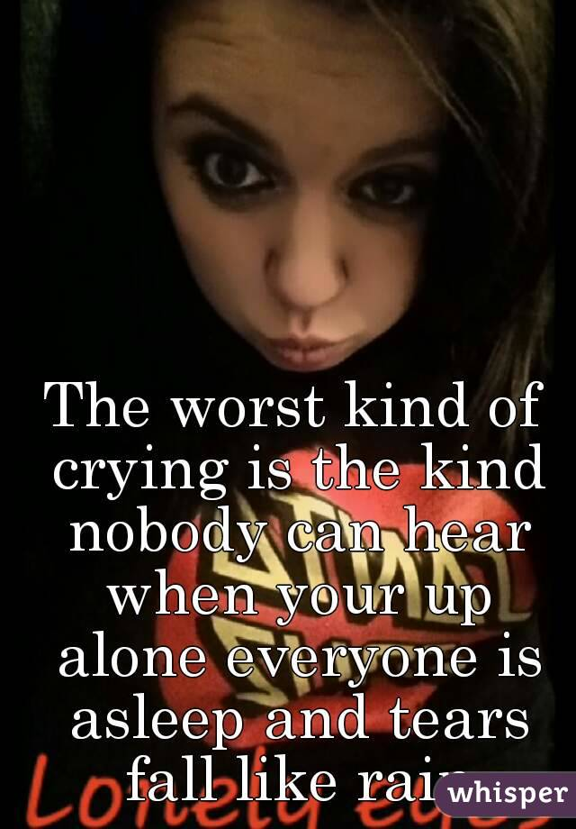 The worst kind of crying is the kind nobody can hear when your up alone everyone is asleep and tears fall like rain