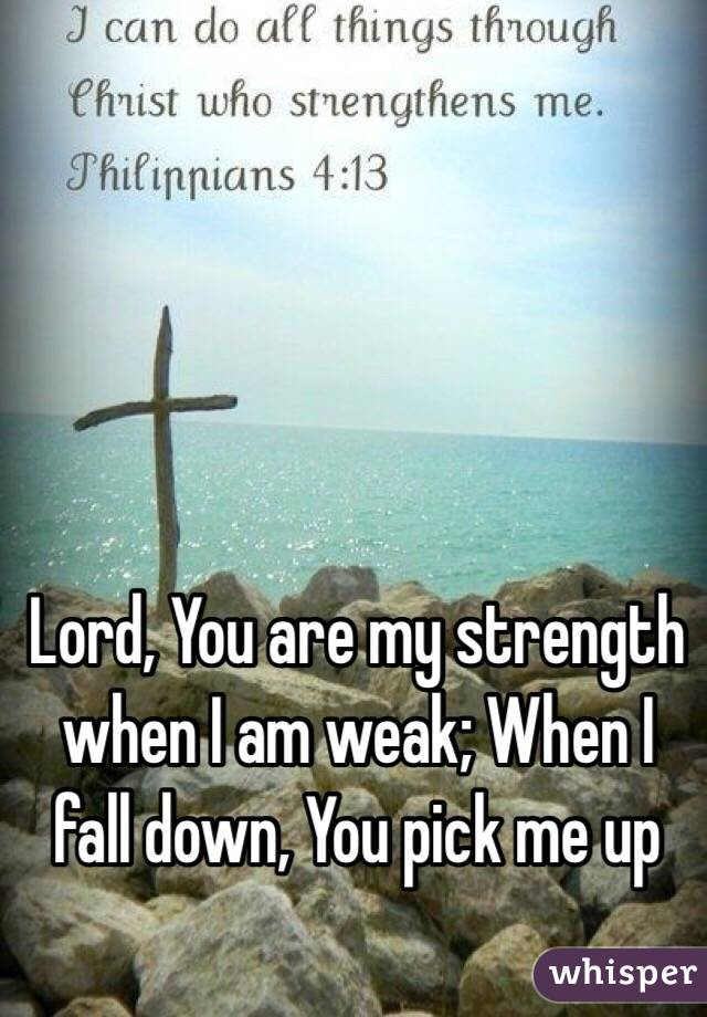Lord, You are my strength when I am weak; When I fall down, You pick me up