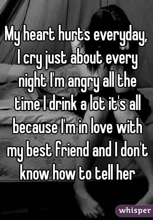 My heart hurts everyday, I cry just about every night I'm angry all the time I drink a lot it's all because I'm in love with my best friend and I don't know how to tell her