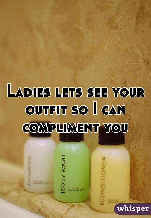 Ladies lets see your outfit so I can compliment you