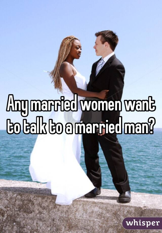 Any married women want to talk to a married man?