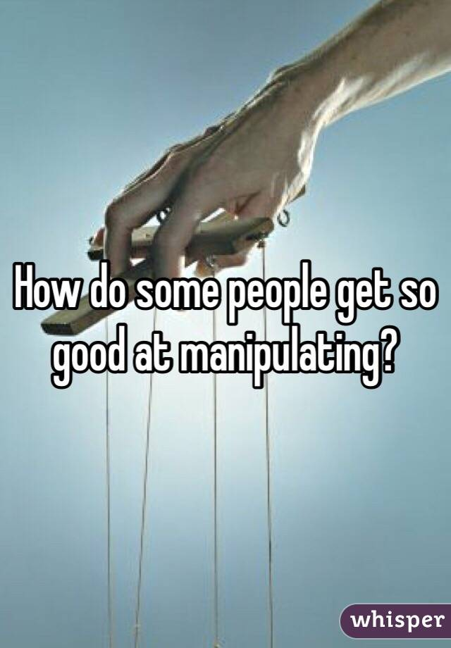 How do some people get so good at manipulating?
