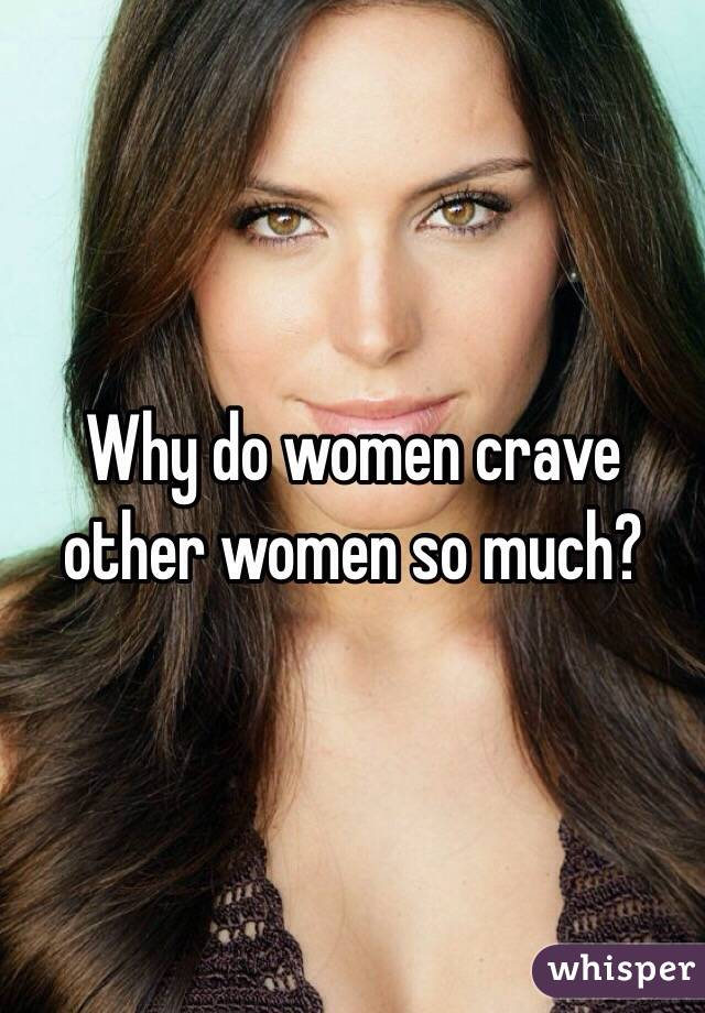 Why do women crave other women so much?