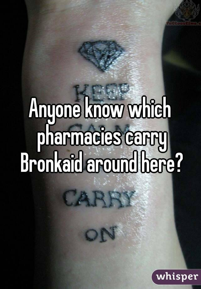 Anyone know which pharmacies carry Bronkaid around here?