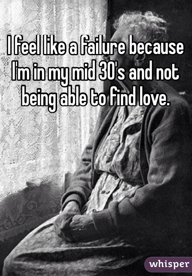 I feel like a failure because I'm in my mid 30's and not being able to find love.