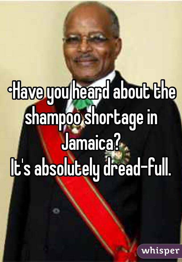 •Have you heard about the shampoo shortage in Jamaica? It's absolutely dread-full.